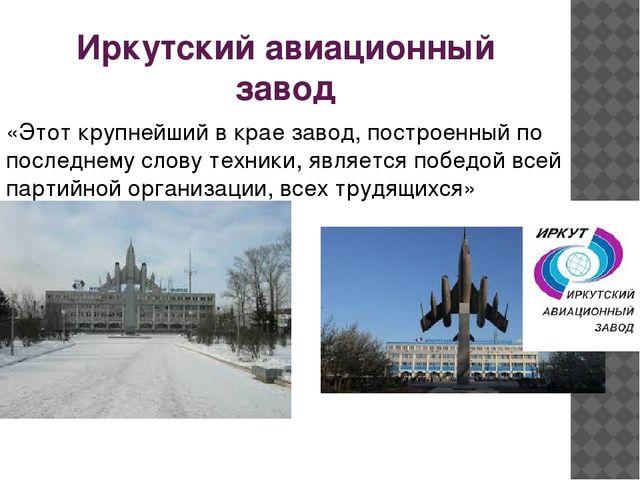 Иркутский авиационный завод «Этот крупнейший в крае завод, построенный по пос...