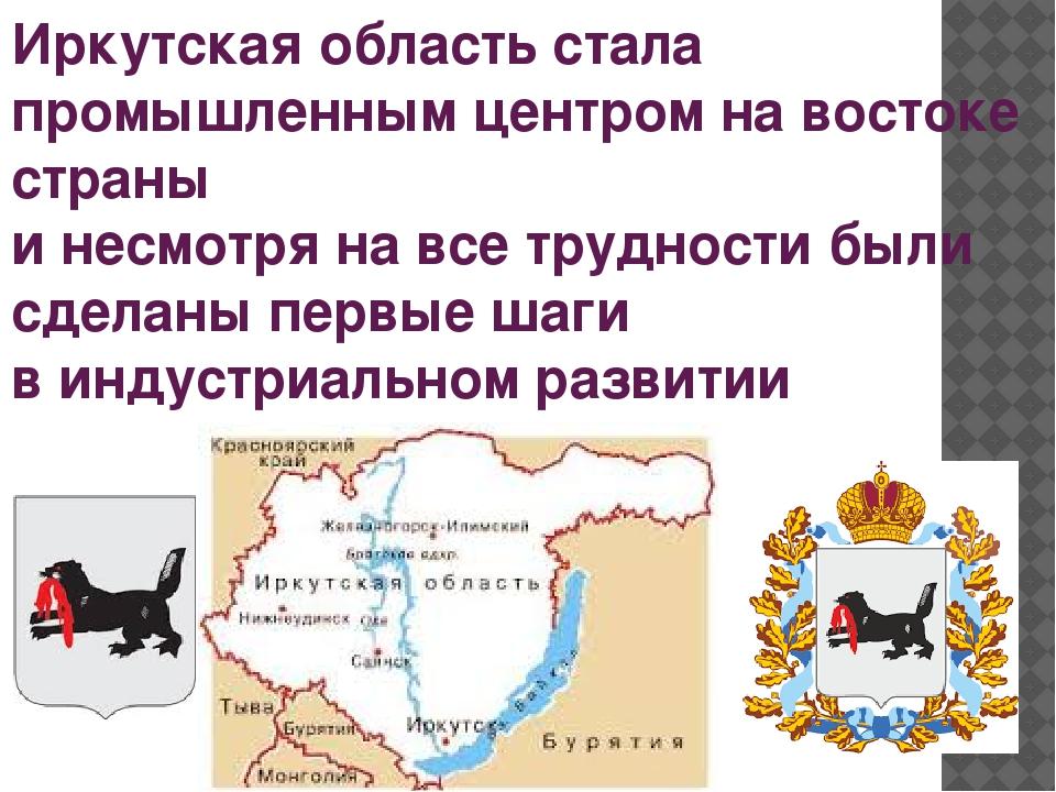Иркутская область стала промышленным центром на востоке страны и несмотря на...
