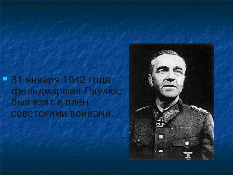 31 января 1942 года фельдмаршал Паулюс был взят в плен советскими воинами.