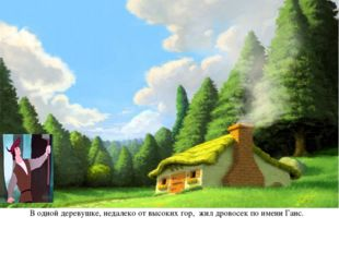 В одной деревушке, недалеко от высоких гор, жил дровосек по имени Ганс.