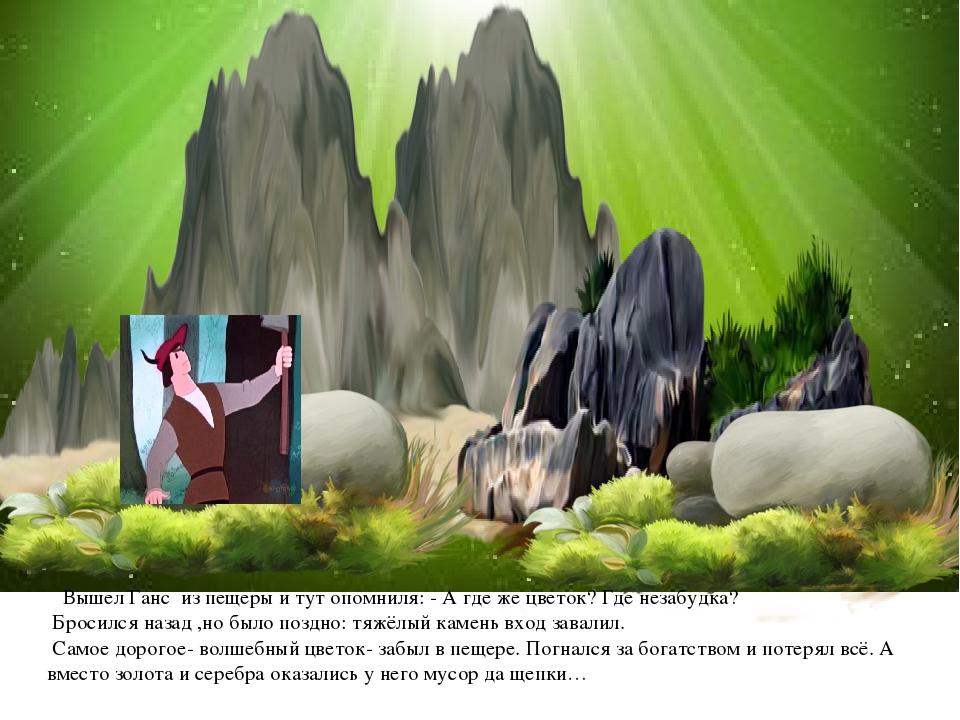 Вышел Ганс из пещеры и тут опомниля: - А где же цветок? Где незабудка? Броси...