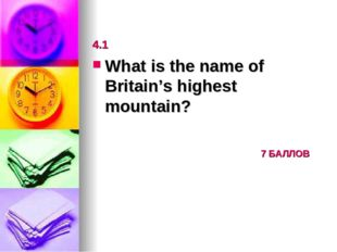 4.1 What is the name of Britain's highest mountain? 						7 БАЛЛОВ