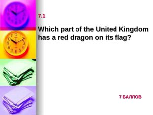 7.1 Which part of the United Kingdom has a red dragon on its flag? 7 БАЛЛОВ