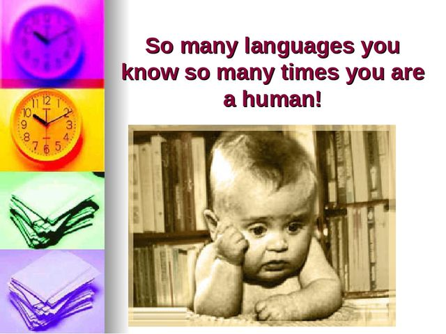 So many languages you know so many times you are a human!