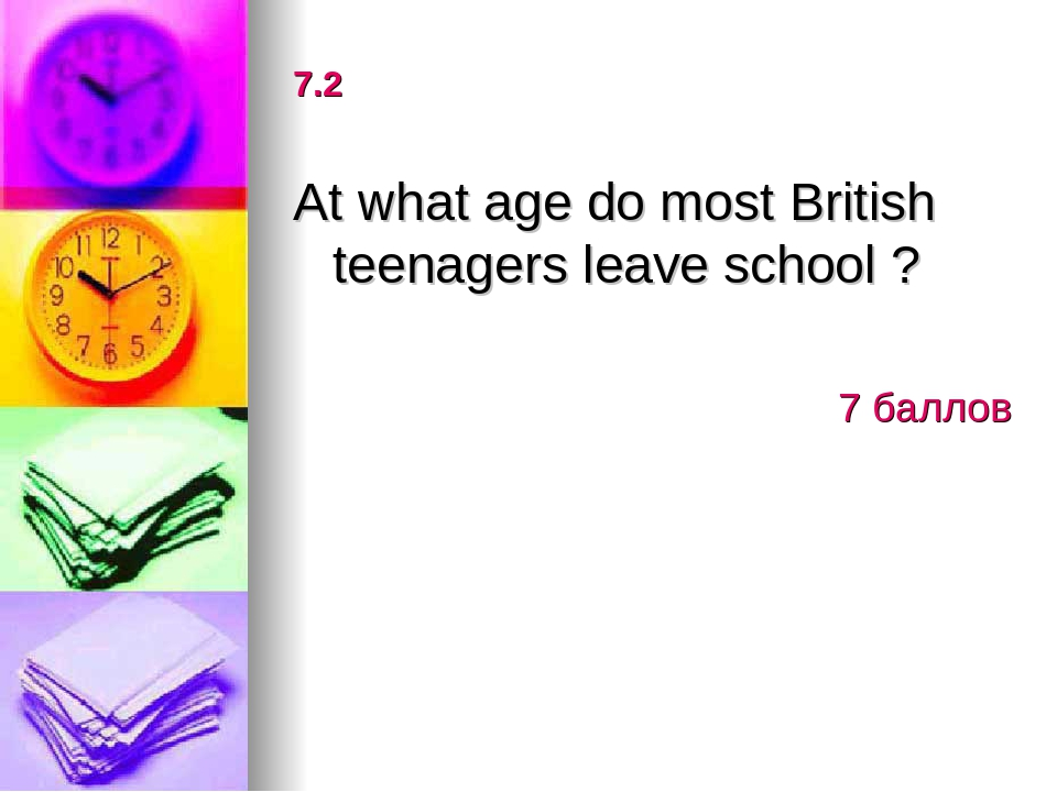 7.2 At what age do most British teenagers leave school ? 7 баллов