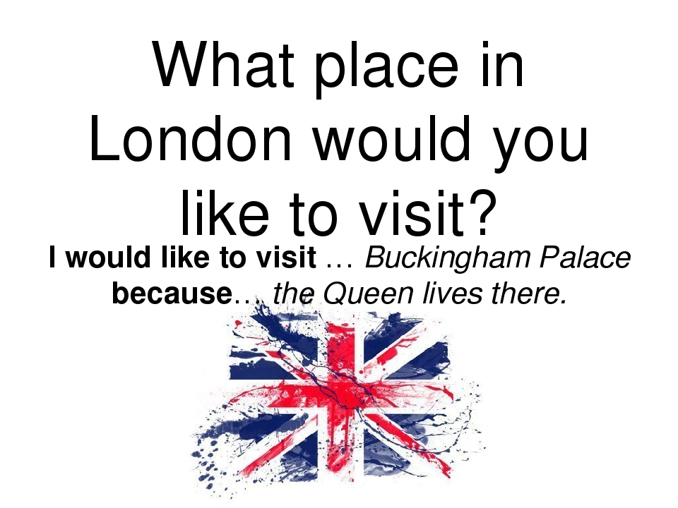 places i like to visit Most of all i'd like to visit london and its sights among them there are: westminster abbey, the houses of parliament, buck ingham palace, st paul's cathedral, londonbridge, the tower of london london is situated on the river thamesi would like to visit all the famous museums in london as well, especially british museum.