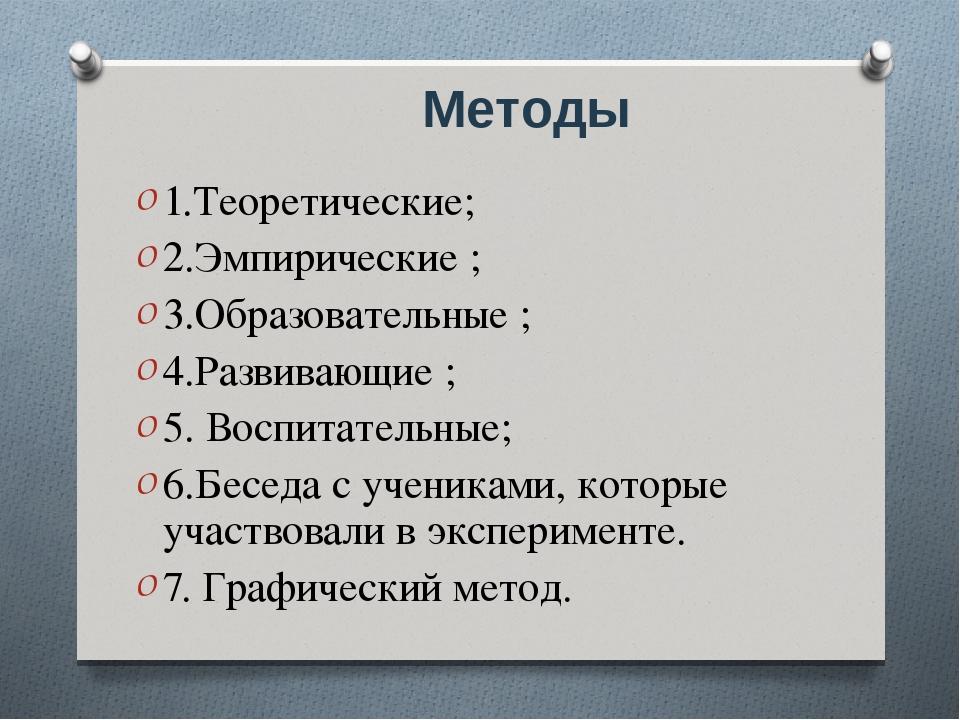 Методы 1.Теоретические; 2.Эмпирические ; 3.Образовательные ; 4.Развивающие ;...